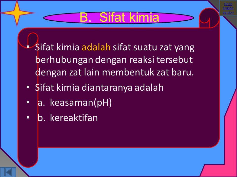 B. Sifat kimia Sifat kimia adalah sifat suatu zat yang berhubungan dengan reaksi tersebut dengan zat lain membentuk zat baru. Sifat kimia diantaranya