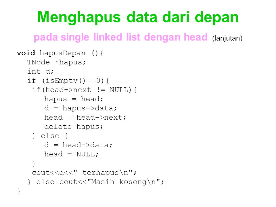 Menghapus data dari depan pada single linked list dengan head (lanjutan) void hapusDepan (){ TNode *hapus; int d; if (isEmpty()==0){ if(head->next !=