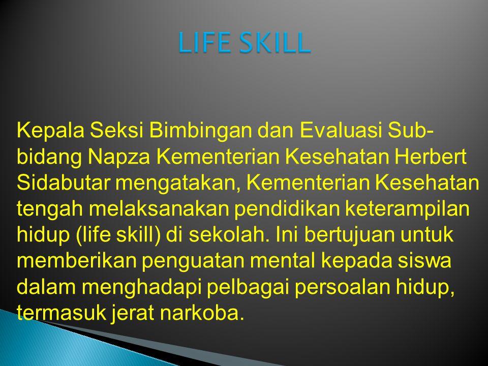 Kepala Seksi Bimbingan dan Evaluasi Sub- bidang Napza Kementerian Kesehatan Herbert Sidabutar mengatakan, Kementerian Kesehatan tengah melaksanakan pendidikan keterampilan hidup (life skill) di sekolah.