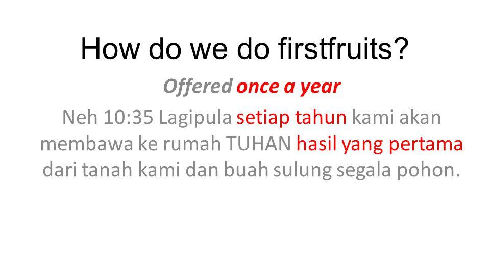 How do we do firstfruits? Offered once a year Neh 10:35 Lagipula setiap tahun kami akan membawa ke rumah TUHAN hasil yang pertama dari tanah kami dan