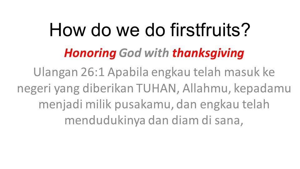 How do we do firstfruits? Honoring God with thanksgiving Ulangan 26:1 Apabila engkau telah masuk ke negeri yang diberikan TUHAN, Allahmu, kepadamu men
