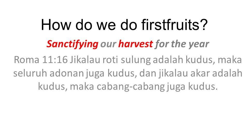 How do we do firstfruits? Sanctifying our harvest for the year Roma 11:16 Jikalau roti sulung adalah kudus, maka seluruh adonan juga kudus, dan jikala