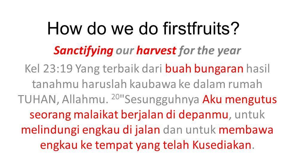 How do we do firstfruits? Sanctifying our harvest for the year Kel 23:19 Yang terbaik dari buah bungaran hasil tanahmu haruslah kaubawa ke dalam rumah