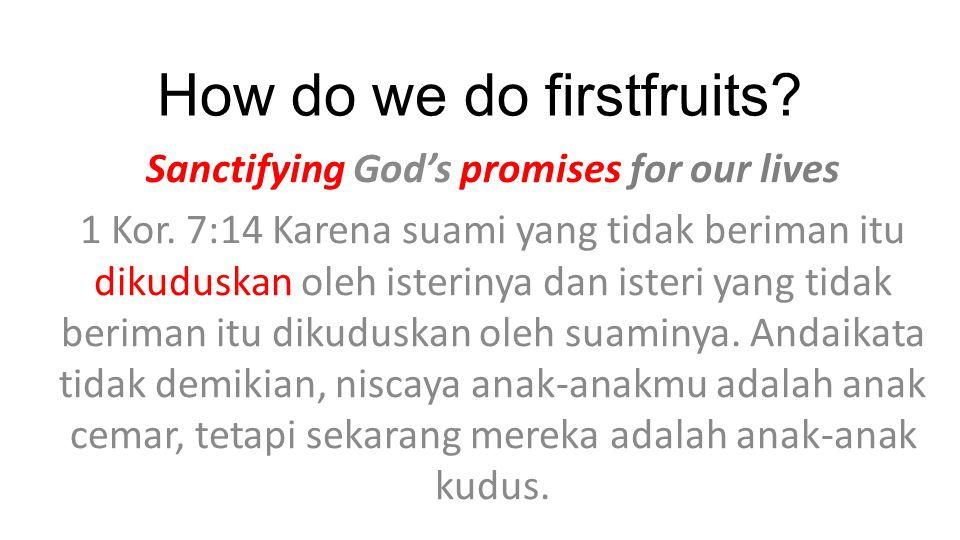 How do we do firstfruits? Sanctifying God's promises for our lives 1 Kor. 7:14 Karena suami yang tidak beriman itu dikuduskan oleh isterinya dan ister