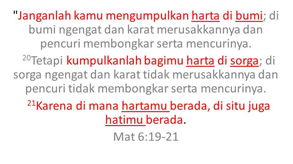 Janganlah kamu mengumpulkan harta di bumi; di bumi ngengat dan karat merusakkannya dan pencuri membongkar serta mencurinya.