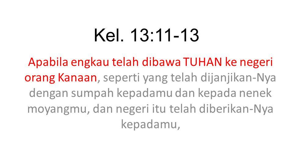 Kel. 13:11-13 Apabila engkau telah dibawa TUHAN ke negeri orang Kanaan, seperti yang telah dijanjikan-Nya dengan sumpah kepadamu dan kepada nenek moya