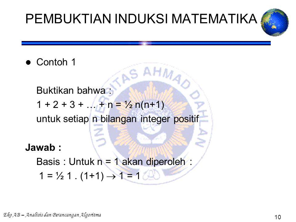 Eko AB – Analisis dan Perancangan Algoritma 10 PEMBUKTIAN INDUKSI MATEMATIKA Contoh 1 Buktikan bahwa : 1 + 2 + 3 + … + n = ½ n(n+1) untuk setiap n bilangan integer positif Jawab : Basis : Untuk n = 1 akan diperoleh : 1 = ½ 1.
