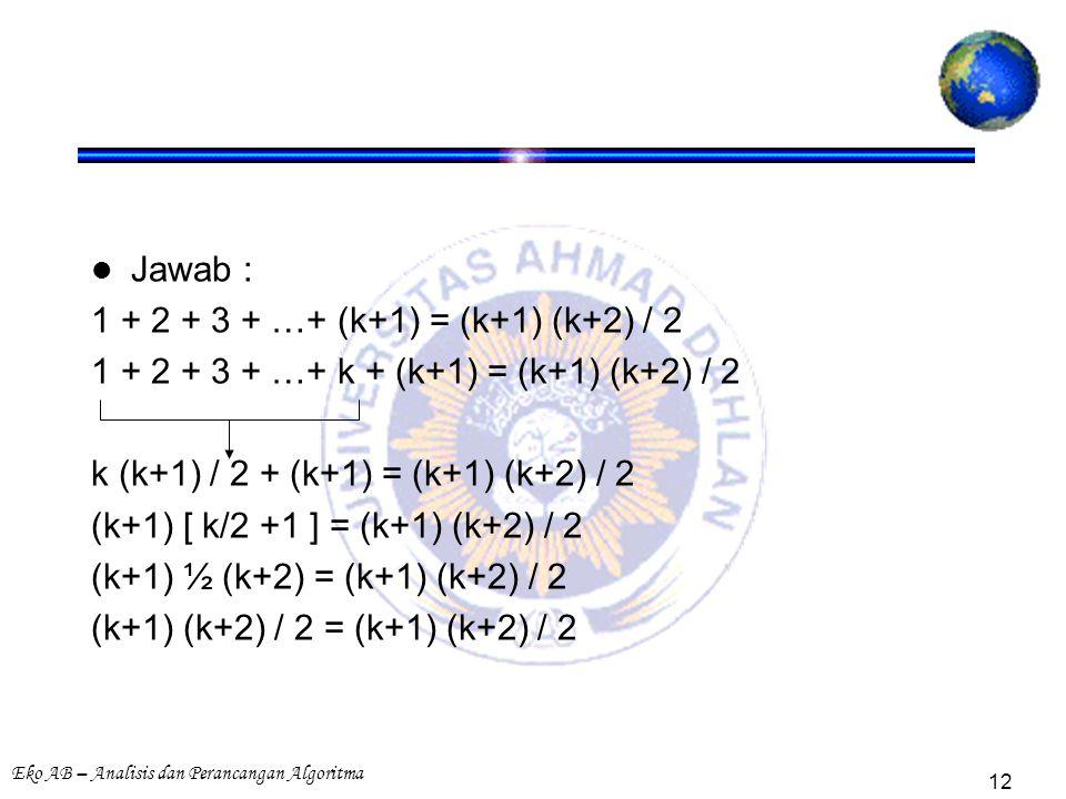 Eko AB – Analisis dan Perancangan Algoritma 12 Jawab : 1 + 2 + 3 + …+ (k+1) = (k+1) (k+2) / 2 1 + 2 + 3 + …+ k + (k+1) = (k+1) (k+2) / 2 k (k+1) / 2 + (k+1) = (k+1) (k+2) / 2 (k+1) [ k/2 +1 ] = (k+1) (k+2) / 2 (k+1) ½ (k+2) = (k+1) (k+2) / 2 (k+1) (k+2) / 2 = (k+1) (k+2) / 2