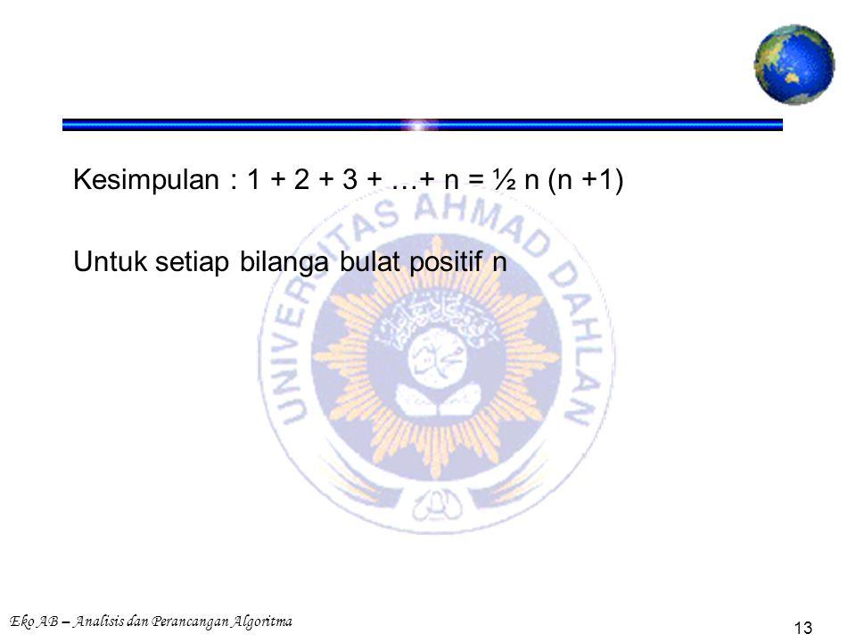 Eko AB – Analisis dan Perancangan Algoritma 13 Kesimpulan : 1 + 2 + 3 + …+ n = ½ n (n +1) Untuk setiap bilanga bulat positif n
