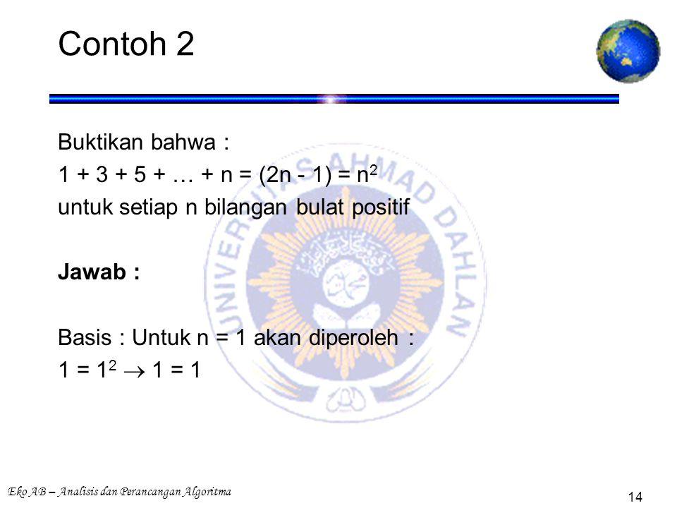 Eko AB – Analisis dan Perancangan Algoritma 14 Contoh 2 Buktikan bahwa : 1 + 3 + 5 + … + n = (2n - 1) = n 2 untuk setiap n bilangan bulat positif Jawab : Basis : Untuk n = 1 akan diperoleh : 1 = 1 2  1 = 1