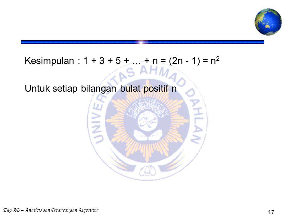 Eko AB – Analisis dan Perancangan Algoritma 17 Kesimpulan : 1 + 3 + 5 + … + n = (2n - 1) = n 2 Untuk setiap bilangan bulat positif n