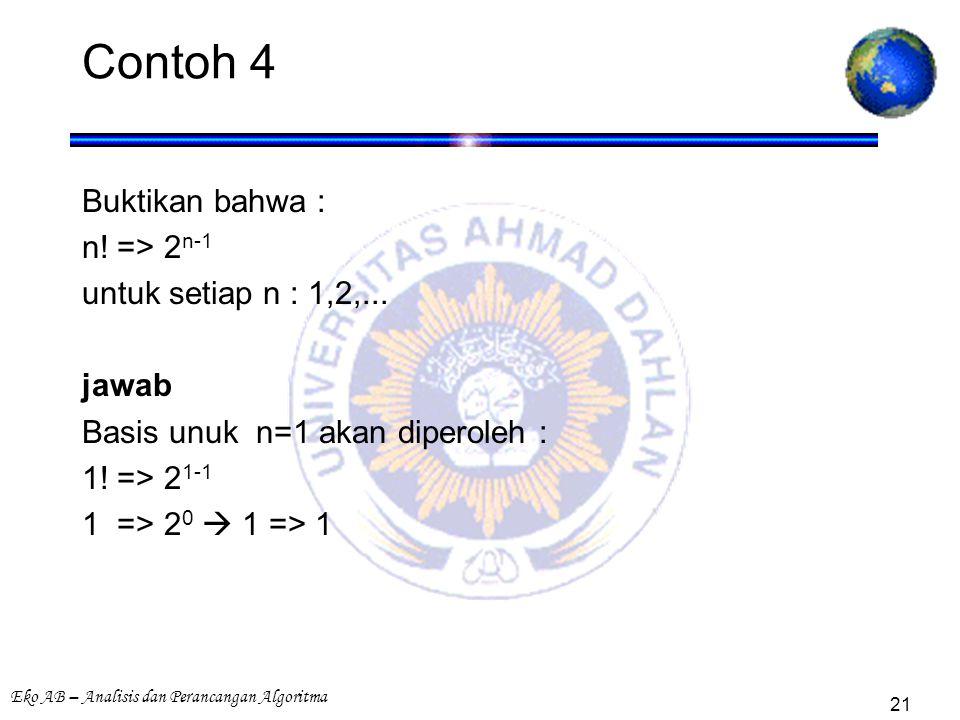Eko AB – Analisis dan Perancangan Algoritma 21 Contoh 4 Buktikan bahwa : n! => 2 n-1 untuk setiap n : 1,2,... jawab Basis unuk n=1 akan diperoleh : 1!