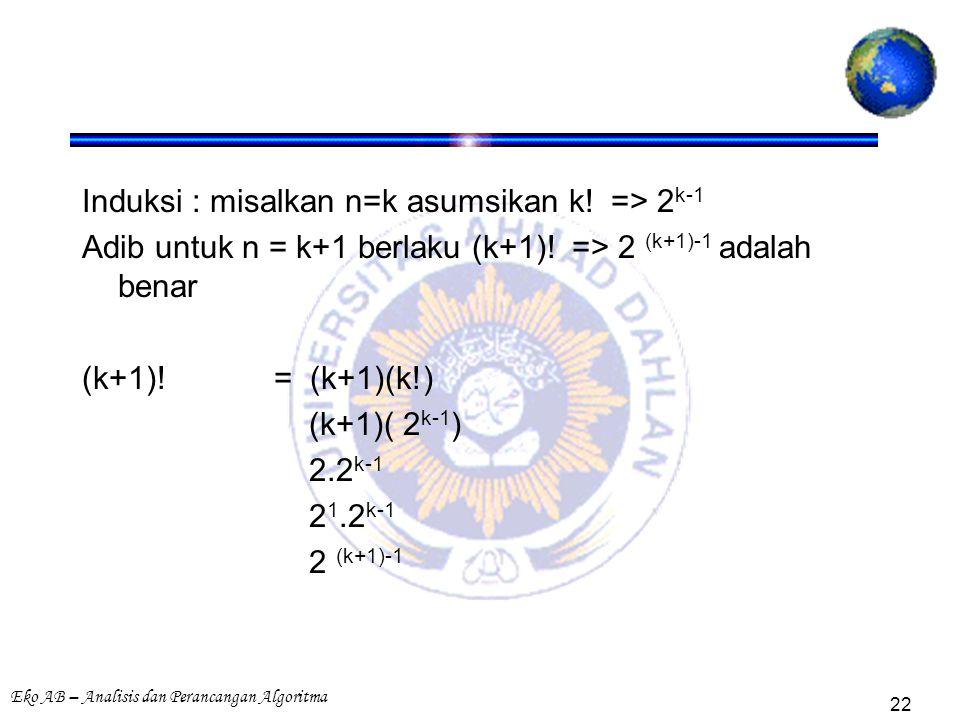 Eko AB – Analisis dan Perancangan Algoritma 22 Induksi : misalkan n=k asumsikan k! => 2 k-1 Adib untuk n = k+1 berlaku (k+1)! => 2 (k+1)-1 adalah bena