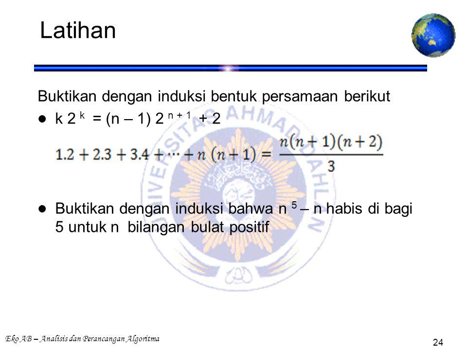 Eko AB – Analisis dan Perancangan Algoritma 24 Latihan Buktikan dengan induksi bentuk persamaan berikut k 2 k = (n – 1) 2 n + 1 + 2 Buktikan dengan induksi bahwa n 5 – n habis di bagi 5 untuk n bilangan bulat positif