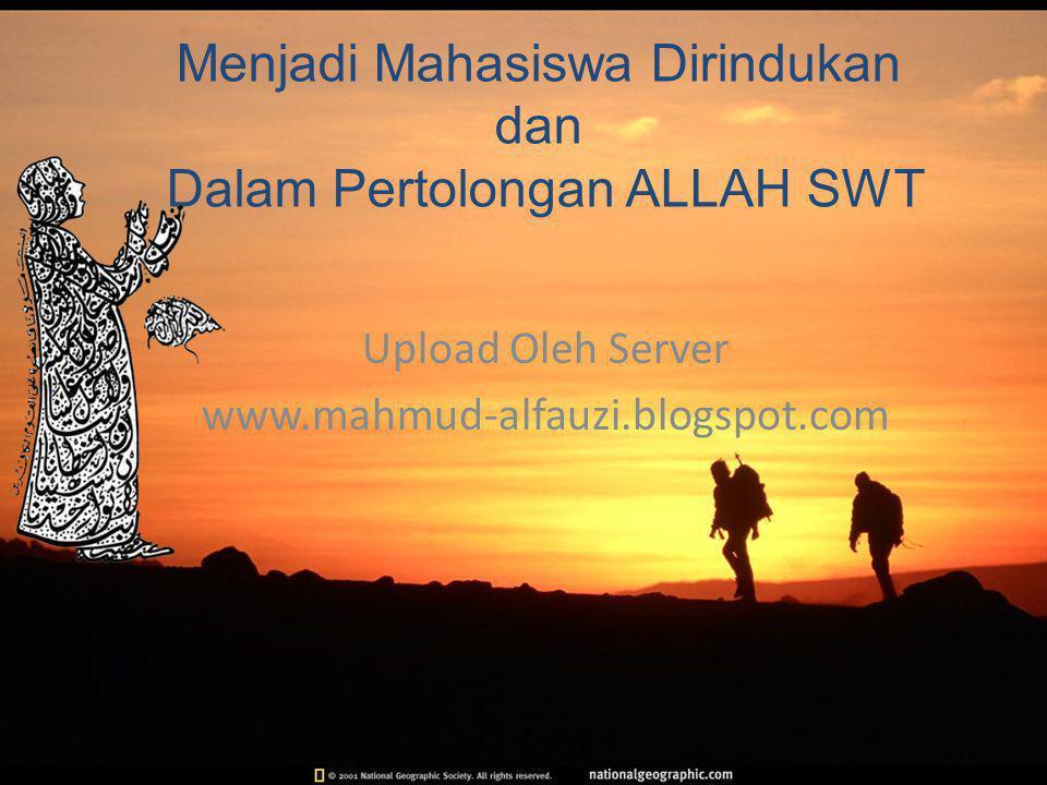 Upload Oleh Server www.mahmud-alfauzi.blogspot.com Menjadi Mahasiswa Dirindukan dan Dalam Pertolongan ALLAH SWT