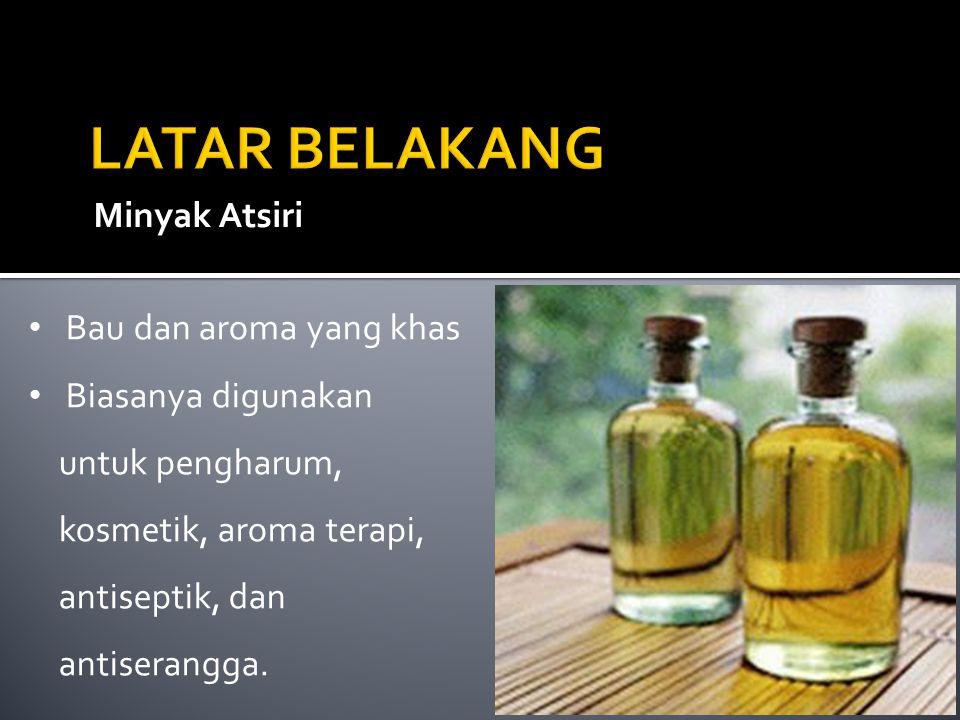 Minyak Atsiri Bau dan aroma yang khas Biasanya digunakan untuk pengharum, kosmetik, aroma terapi, antiseptik, dan antiserangga.