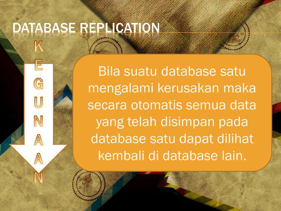 Bila suatu database satu mengalami kerusakan maka secara otomatis semua data yang telah disimpan pada database satu dapat dilihat kembali di database lain.