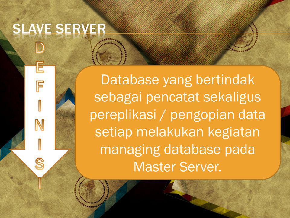 Database yang bertindak sebagai pencatat sekaligus pereplikasi / pengopian data setiap melakukan kegiatan managing database pada Master Server.