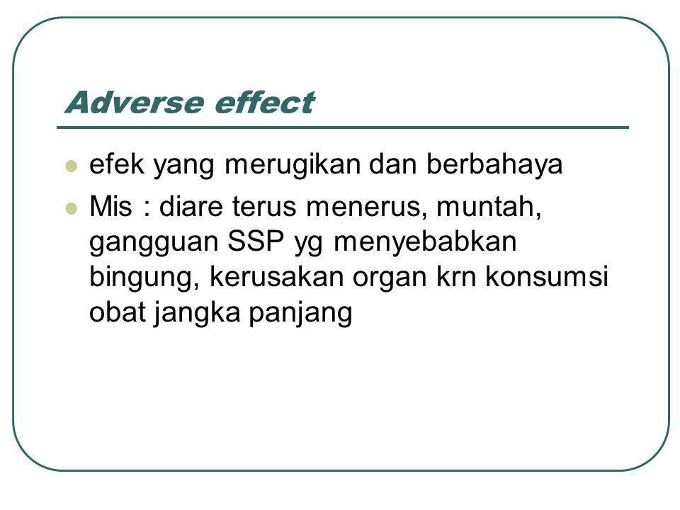 Adverse effect efek yang merugikan dan berbahaya Mis : diare terus menerus, muntah, gangguan SSP yg menyebabkan bingung, kerusakan organ krn konsumsi