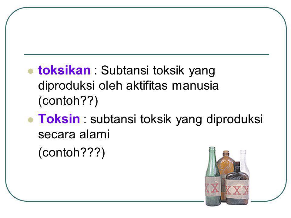 toksikan : Subtansi toksik yang diproduksi oleh aktifitas manusia (contoh??) Toksin : subtansi toksik yang diproduksi secara alami (contoh???)