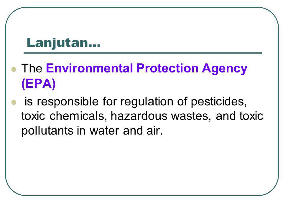 Lanjutan… The Environmental Protection Agency (EPA) is responsible for regulation of pesticides, toxic chemicals, hazardous wastes, and toxic pollutants in water and air.