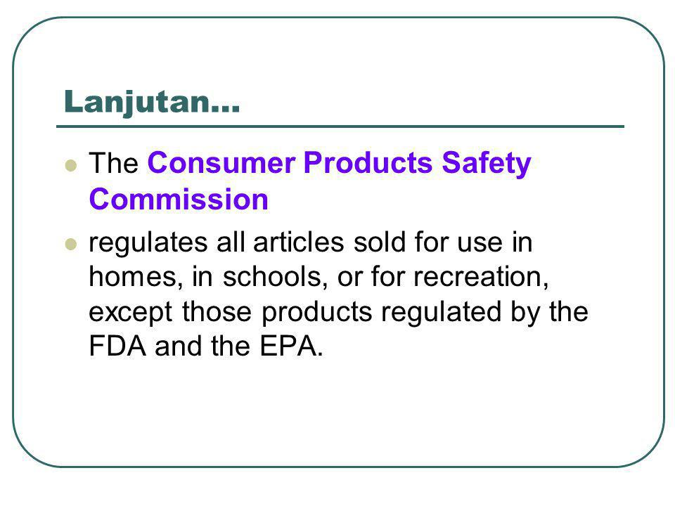 Lanjutan… The Consumer Products Safety Commission regulates all articles sold for use in homes, in schools, or for recreation, except those products regulated by the FDA and the EPA.