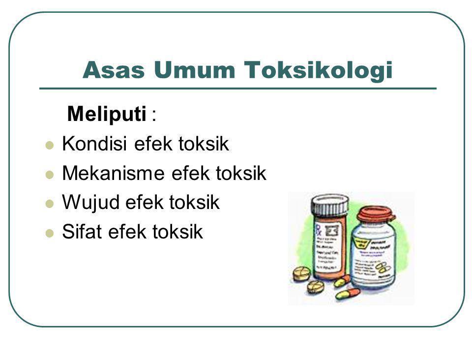 Asas Umum Toksikologi Meliputi : Kondisi efek toksik Mekanisme efek toksik Wujud efek toksik Sifat efek toksik