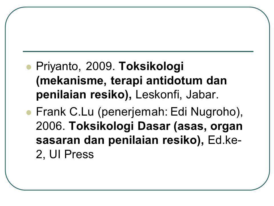 Priyanto, 2009. Toksikologi (mekanisme, terapi antidotum dan penilaian resiko), Leskonfi, Jabar. Frank C.Lu (penerjemah: Edi Nugroho), 2006. Toksikolo