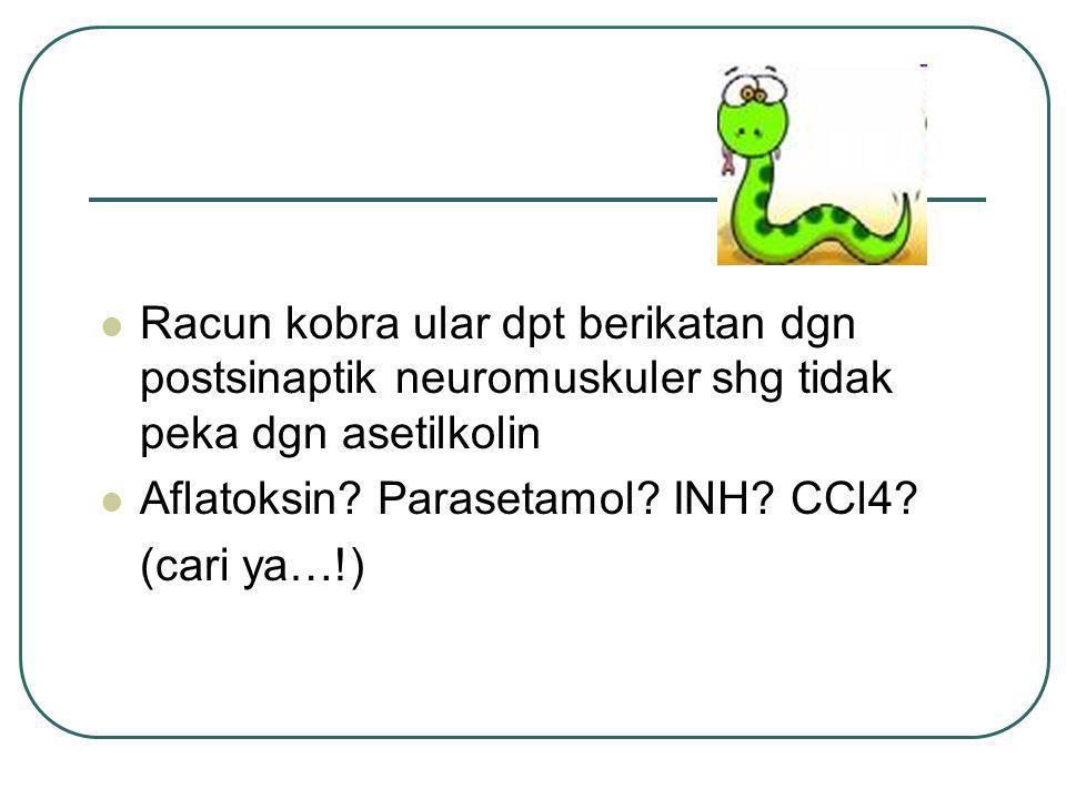 Racun kobra ular dpt berikatan dgn postsinaptik neuromuskuler shg tidak peka dgn asetilkolin Aflatoksin? Parasetamol? INH? CCl4? (cari ya…!)
