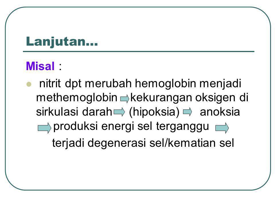 Lanjutan… Misal : nitrit dpt merubah hemoglobin menjadi methemoglobin kekurangan oksigen di sirkulasi darah (hipoksia) anoksia produksi energi sel ter