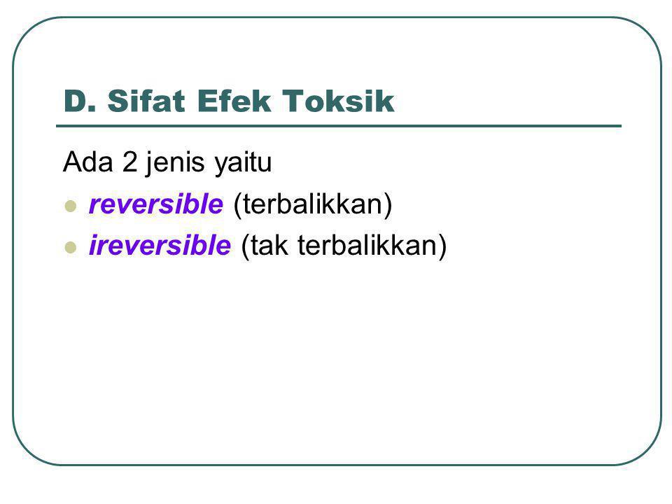 D. Sifat Efek Toksik Ada 2 jenis yaitu reversible (terbalikkan) ireversible (tak terbalikkan)