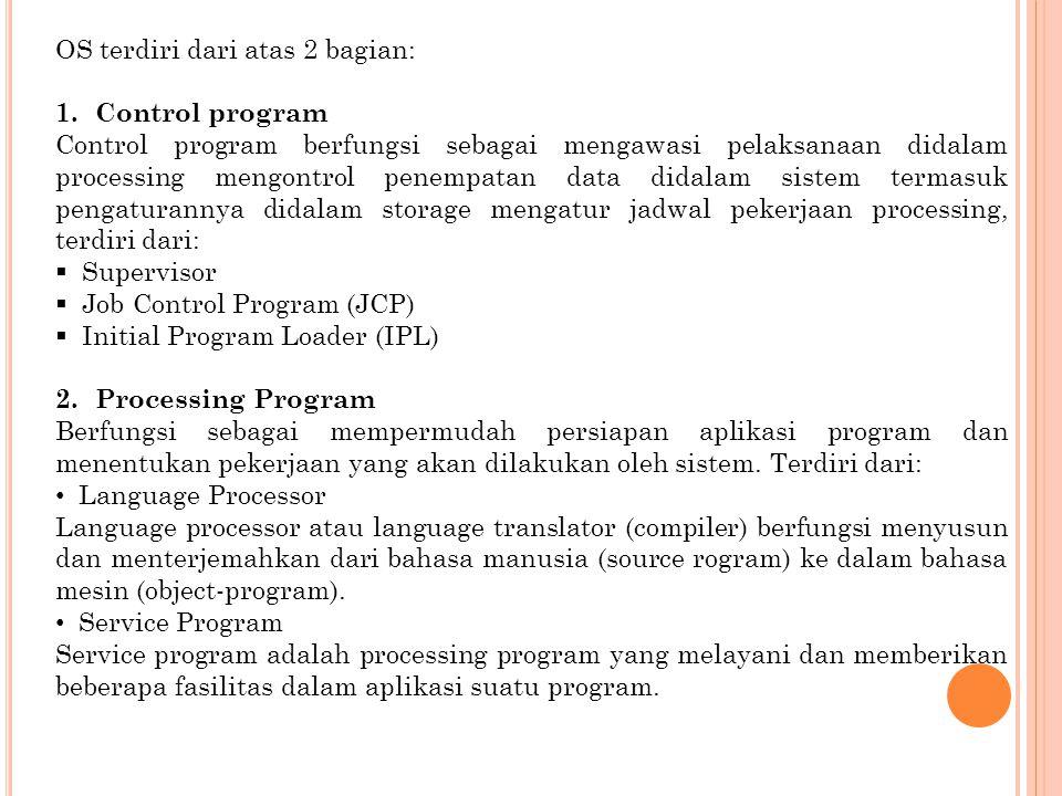OS terdiri dari atas 2 bagian: 1.Control program Control program berfungsi sebagai mengawasi pelaksanaan didalam processing mengontrol penempatan data