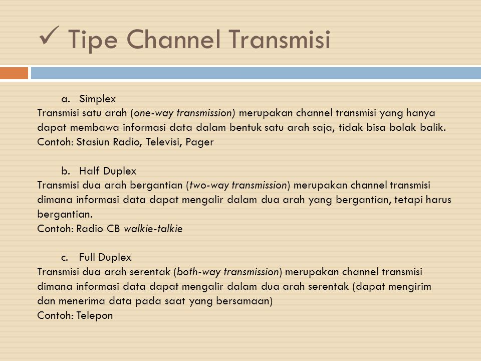 Tipe Channel Transmisi a.Simplex Transmisi satu arah (one-way transmission) merupakan channel transmisi yang hanya dapat membawa informasi data dalam