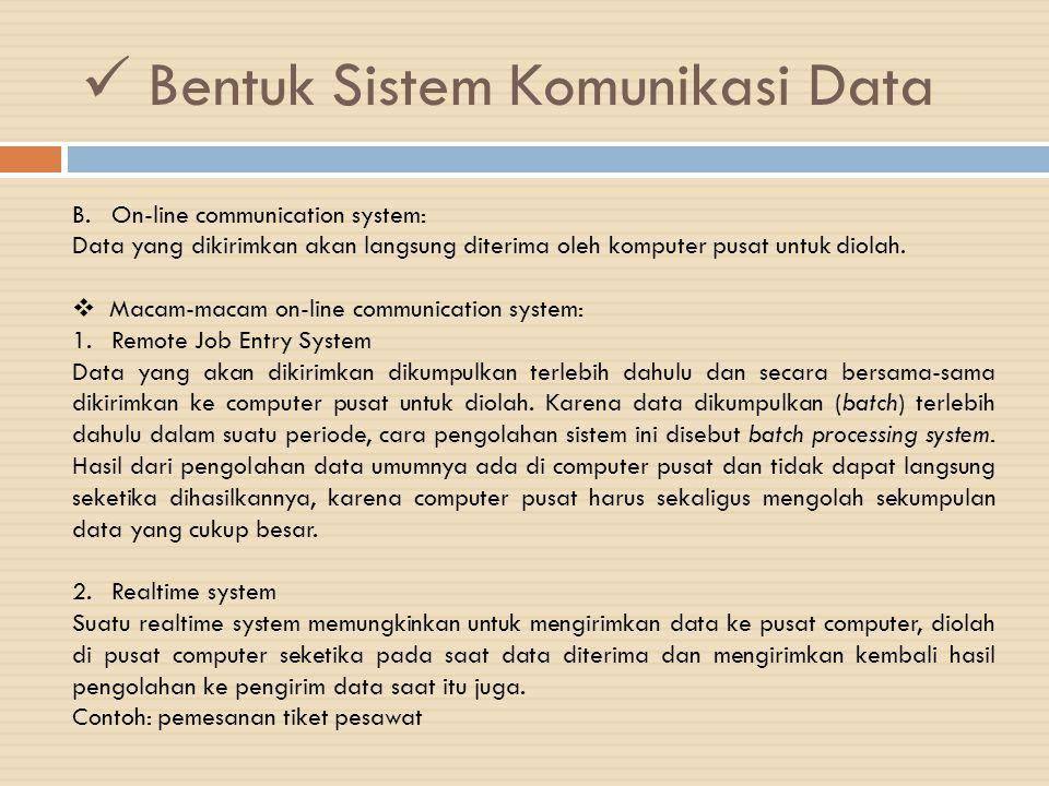 Bentuk Sistem Komunikasi Data 3.Time Sharing system Time Sharing memungkinkan beberapa pemakai computer (multi user) bersama-sama menggunakan computer dan computer akan membagi waktunya bergantian untuk tiap-tiap pemakai.