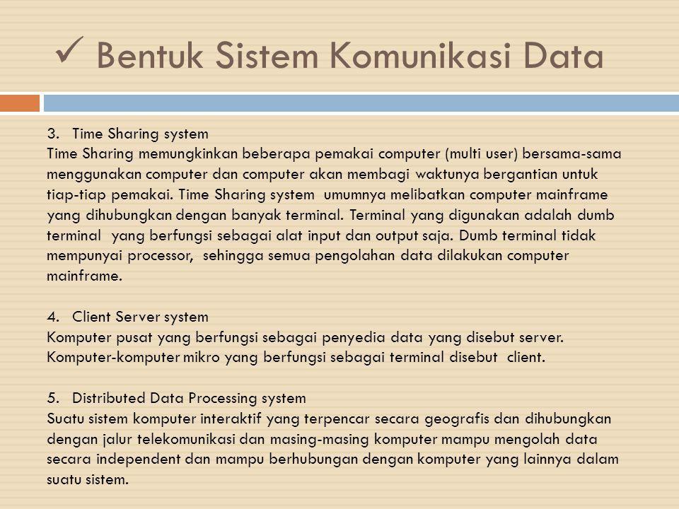 Bentuk Sistem Komunikasi Data 3.Time Sharing system Time Sharing memungkinkan beberapa pemakai computer (multi user) bersama-sama menggunakan computer