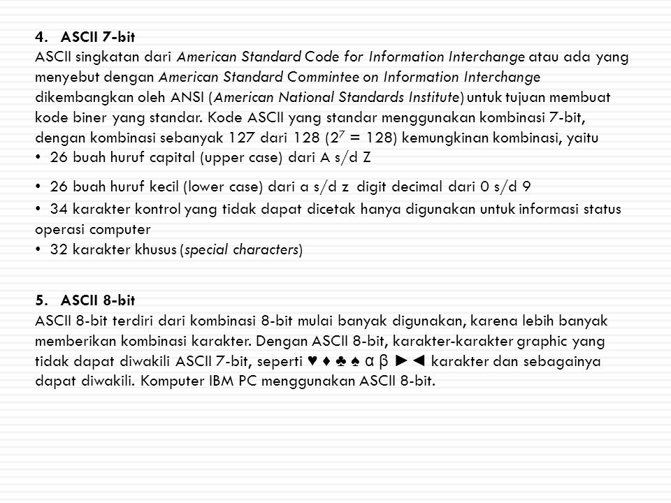 4.ASCII 7-bit ASCII singkatan dari American Standard Code for Information Interchange atau ada yang menyebut dengan American Standard Commintee on Information Interchange dikembangkan oleh ANSI (American National Standards Institute) untuk tujuan membuat kode biner yang standar.