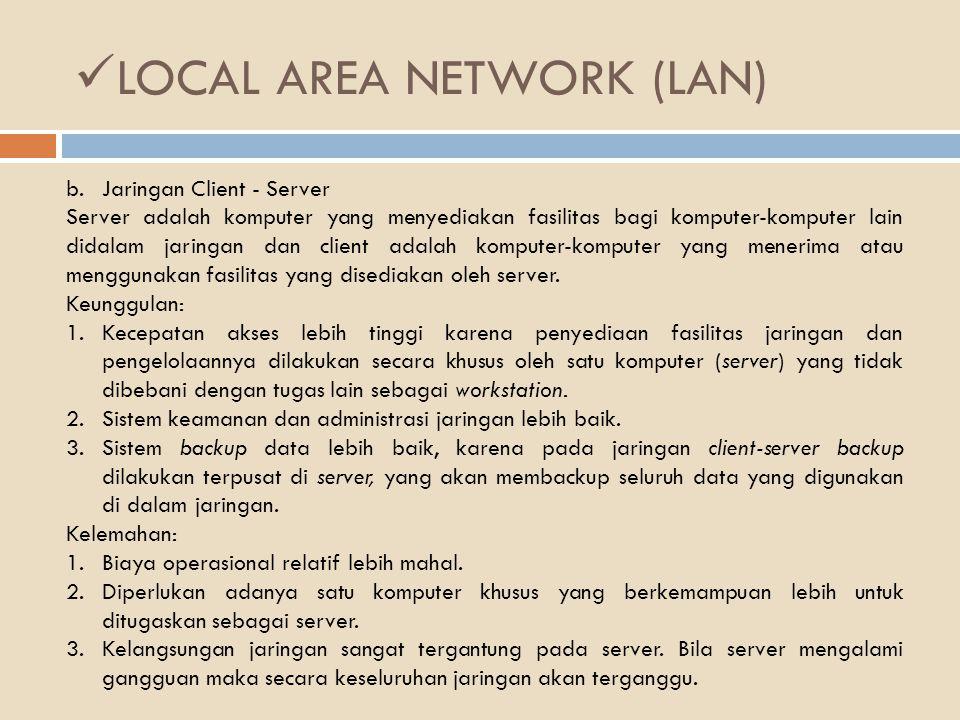 LOCAL AREA NETWORK (LAN) b.Jaringan Client - Server Server adalah komputer yang menyediakan fasilitas bagi komputer-komputer lain didalam jaringan dan