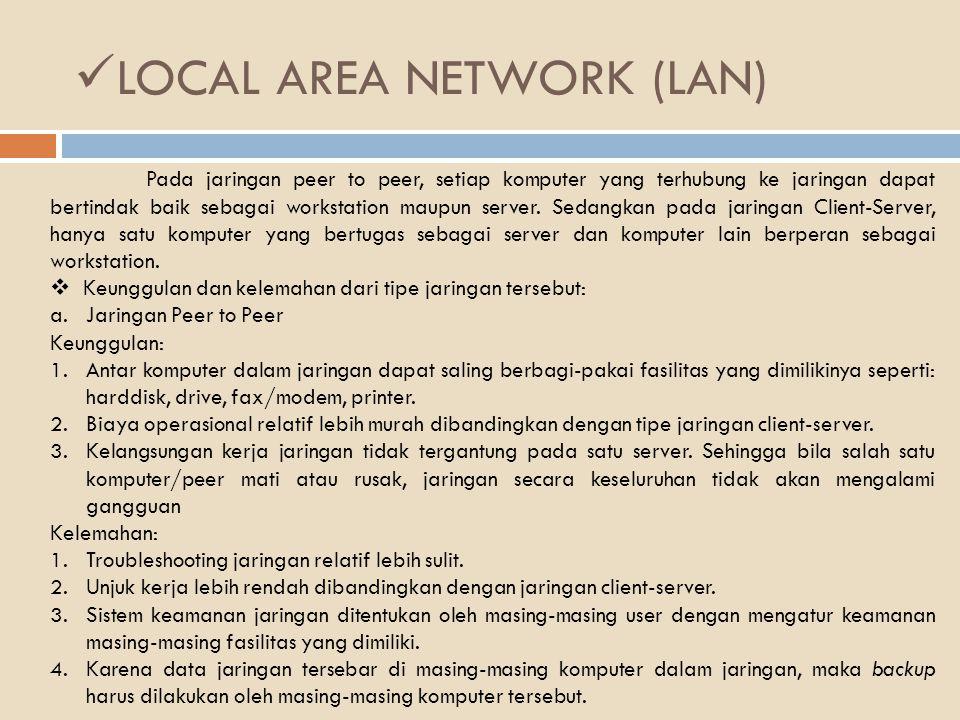 LOCAL AREA NETWORK (LAN) b.Jaringan Client - Server Server adalah komputer yang menyediakan fasilitas bagi komputer-komputer lain didalam jaringan dan client adalah komputer-komputer yang menerima atau menggunakan fasilitas yang disediakan oleh server.