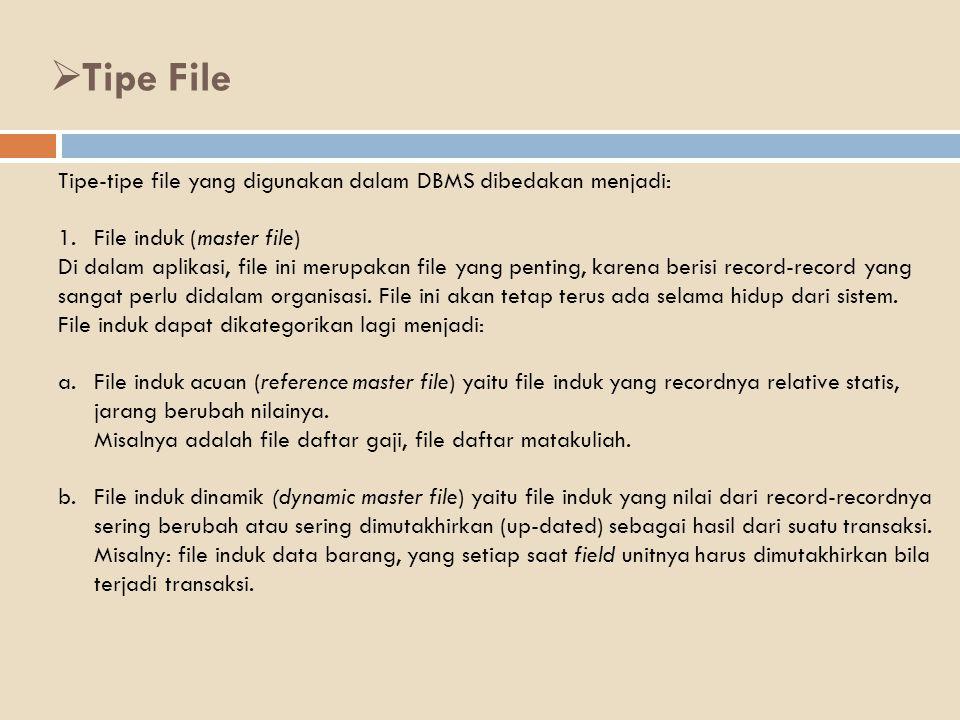 Tipe-tipe file yang digunakan dalam DBMS dibedakan menjadi: 1.File induk (master file) Di dalam aplikasi, file ini merupakan file yang penting, karena