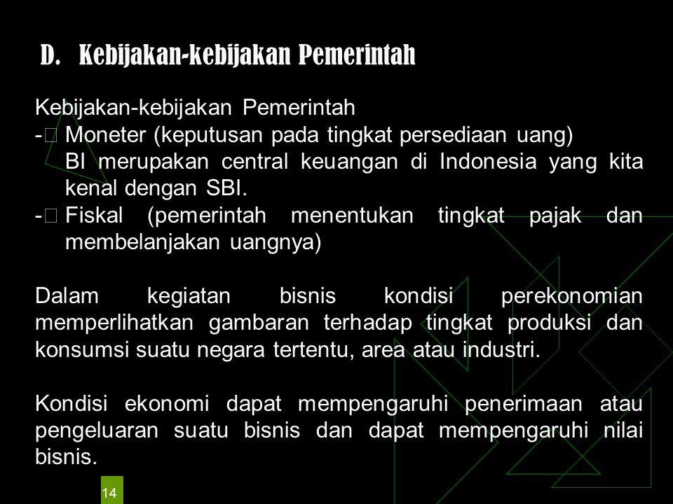 14 D.Kebijakan-kebijakan Pemerintah Kebijakan-kebijakan Pemerintah -  Moneter (keputusan pada tingkat persediaan uang) BI merupakan central keuangan di Indonesia yang kita kenal dengan SBI.