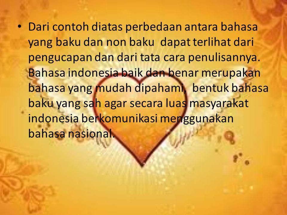 Dari contoh diatas perbedaan antara bahasa yang baku dan non baku dapat terlihat dari pengucapan dan dari tata cara penulisannya. Bahasa indonesia bai