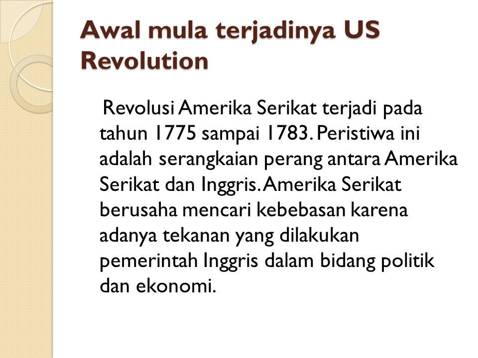 Awal mula terjadinya US Revolution Revolusi Amerika Serikat terjadi pada tahun 1775 sampai 1783. Peristiwa ini adalah serangkaian perang antara Amerik