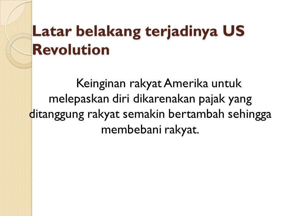 Latar belakang terjadinya US Revolution Keinginan rakyat Amerika untuk melepaskan diri dikarenakan pajak yang ditanggung rakyat semakin bertambah sehi