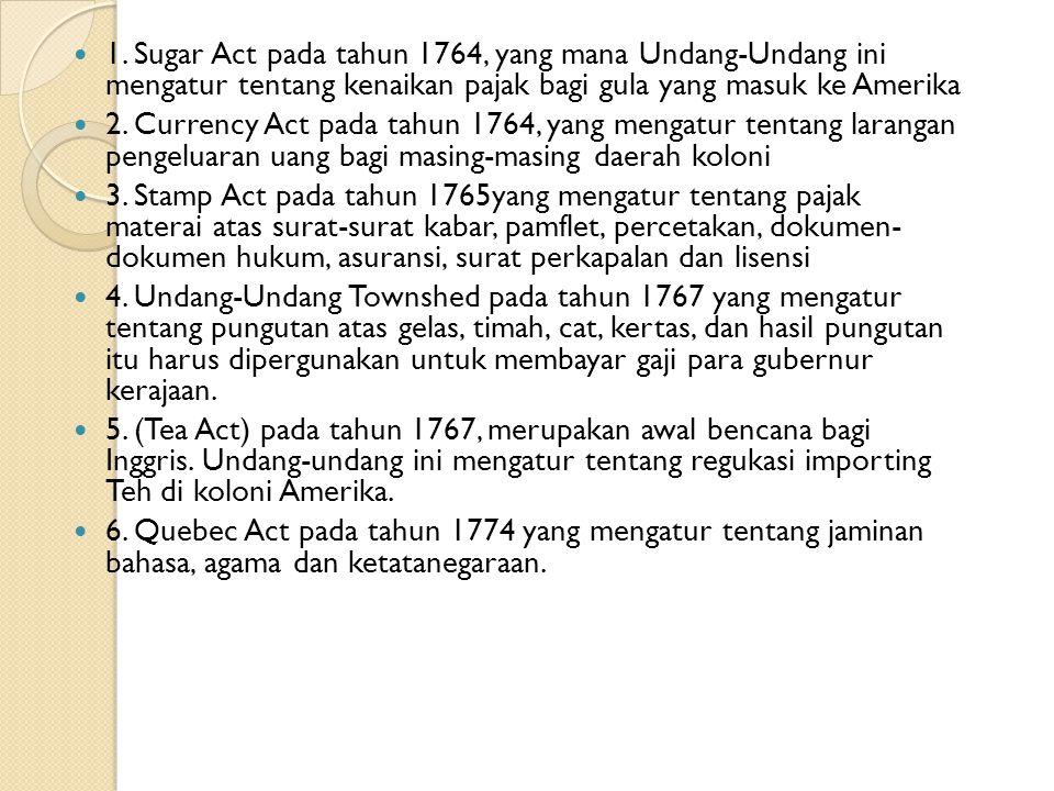 1. Sugar Act pada tahun 1764, yang mana Undang-Undang ini mengatur tentang kenaikan pajak bagi gula yang masuk ke Amerika 2. Currency Act pada tahun 1