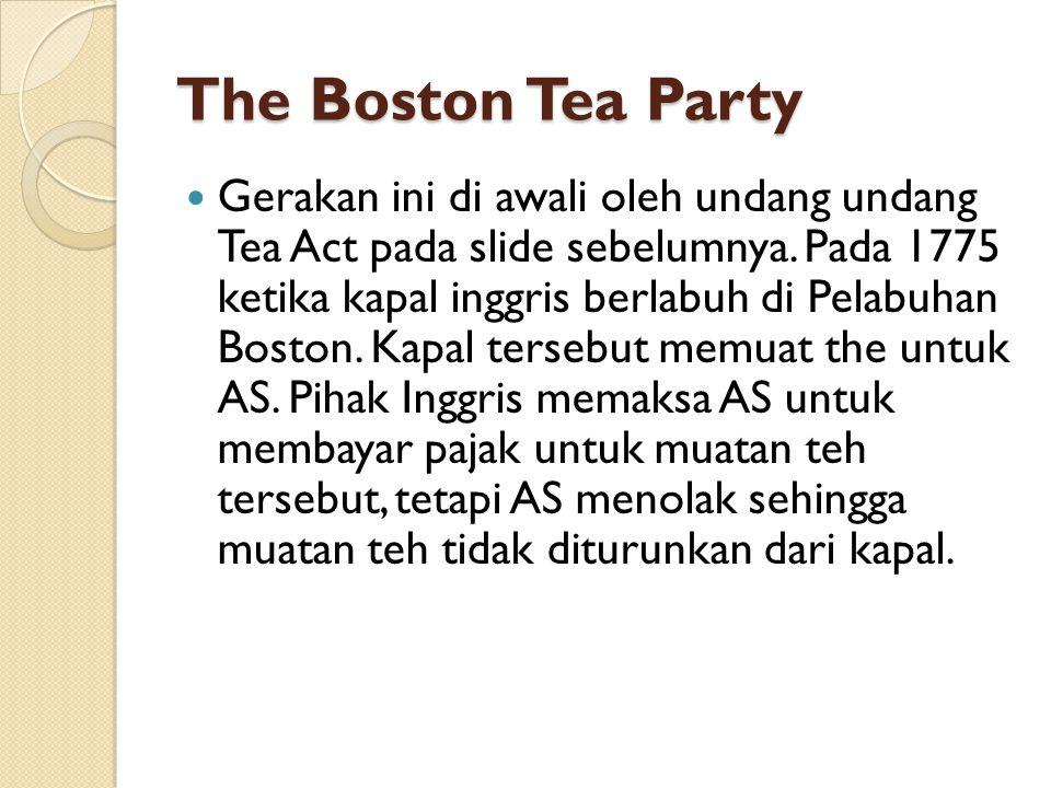 The Boston Tea Party Gerakan ini di awali oleh undang undang Tea Act pada slide sebelumnya. Pada 1775 ketika kapal inggris berlabuh di Pelabuhan Bosto