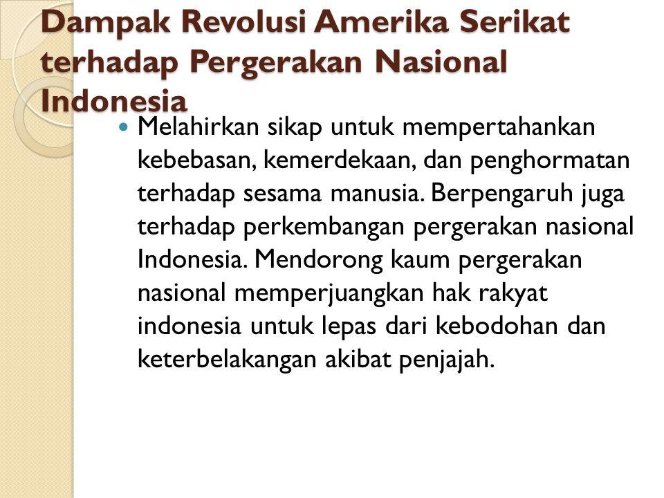 Dampak Revolusi Amerika Serikat terhadap Pergerakan Nasional Indonesia Melahirkan sikap untuk mempertahankan kebebasan, kemerdekaan, dan penghormatan