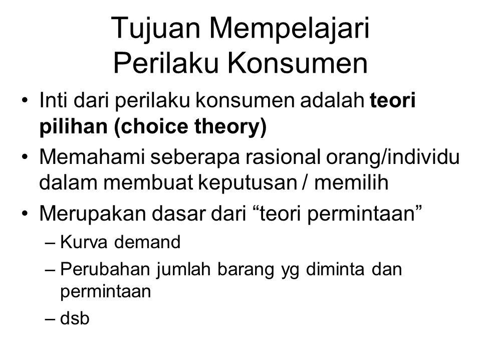 Tujuan Mempelajari Perilaku Konsumen Inti dari perilaku konsumen adalah teori pilihan (choice theory) Memahami seberapa rasional orang/individu dalam