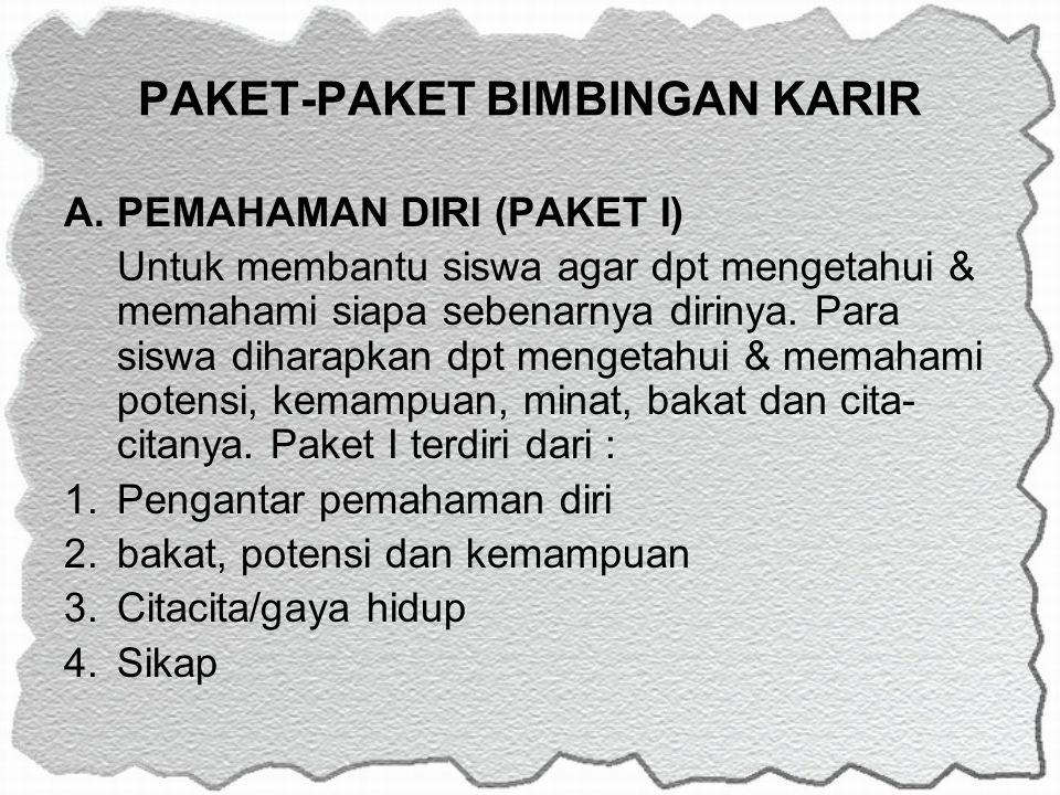 PAKET-PAKET BIMBINGAN KARIR A.PEMAHAMAN DIRI (PAKET I) Untuk membantu siswa agar dpt mengetahui & memahami siapa sebenarnya dirinya. Para siswa dihara