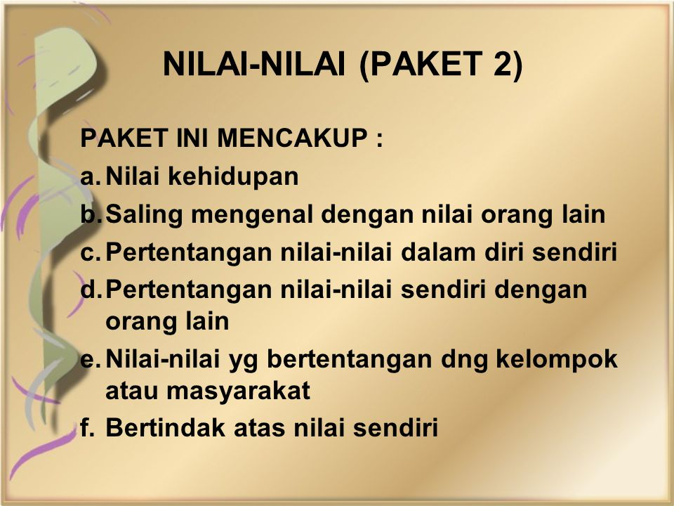 NILAI-NILAI (PAKET 2) PAKET INI MENCAKUP : a.Nilai kehidupan b.Saling mengenal dengan nilai orang lain c.Pertentangan nilai-nilai dalam diri sendiri d