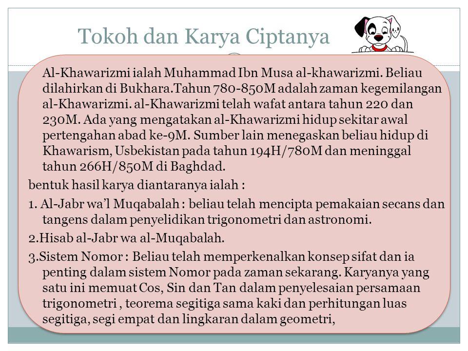 Tokoh dan Karya Ciptanya Al-Khawarizmi ialah Muhammad Ibn Musa al-khawarizmi. Beliau dilahirkan di Bukhara.Tahun 780-850M adalah zaman kegemilangan al